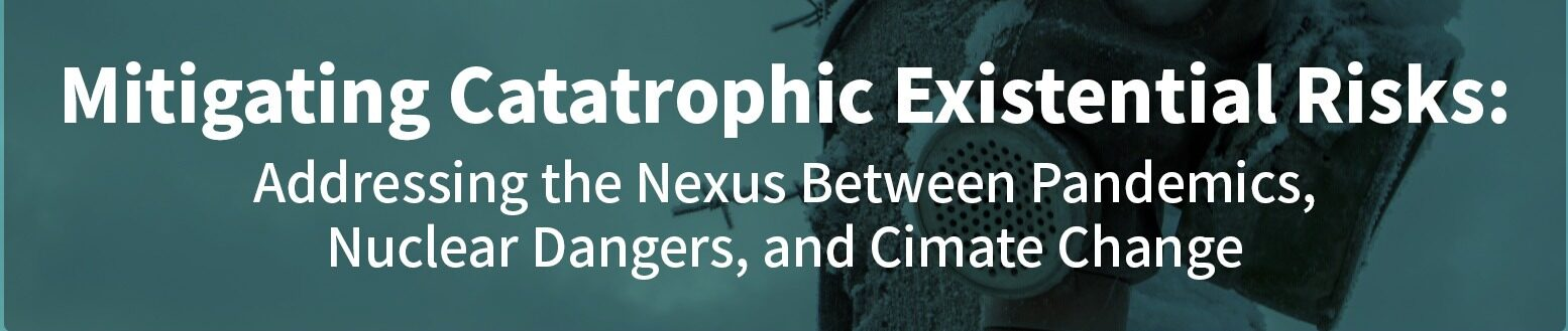 Mitigating Existential Catastrophic Risks: Pandemics, Nuclear Dangers, and Climate Change