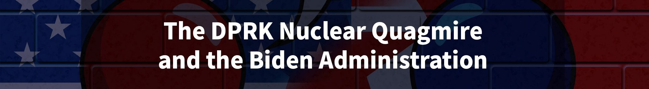 The DPRK Nuclear Quagmire and the Biden Administration
